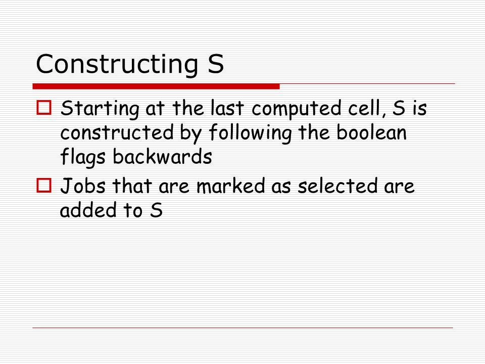 Constructing S  Starting at the last computed cell, S is constructed by following the boolean flags backwards  Jobs that are marked as selected are added to S