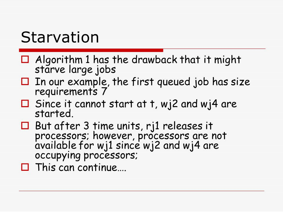 Starvation  Algorithm 1 has the drawback that it might starve large jobs  In our example, the first queued job has size requirements 7  Since it cannot start at t, wj2 and wj4 are started.