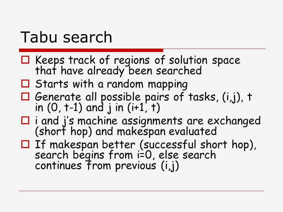 Tabu search  Keeps track of regions of solution space that have already been searched  Starts with a random mapping  Generate all possible pairs of tasks, (i,j), t in (0, t-1) and j in (i+1, t)  i and j's machine assignments are exchanged (short hop) and makespan evaluated  If makespan better (successful short hop), search begins from i=0, else search continues from previous (i,j)