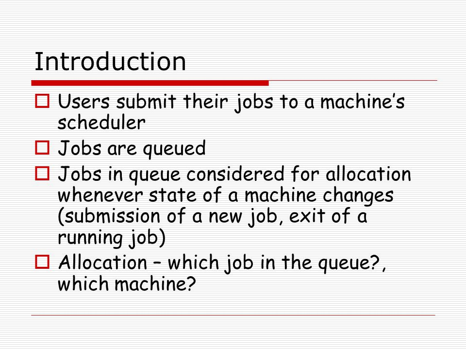 Introduction  Users submit their jobs to a machine's scheduler  Jobs are queued  Jobs in queue considered for allocation whenever state of a machine changes (submission of a new job, exit of a running job)  Allocation – which job in the queue , which machine