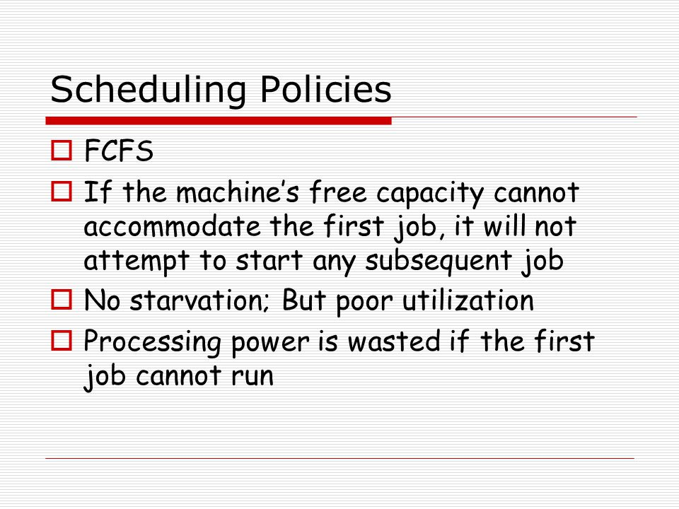 Scheduling Policies  FCFS  If the machine's free capacity cannot accommodate the first job, it will not attempt to start any subsequent job  No sta