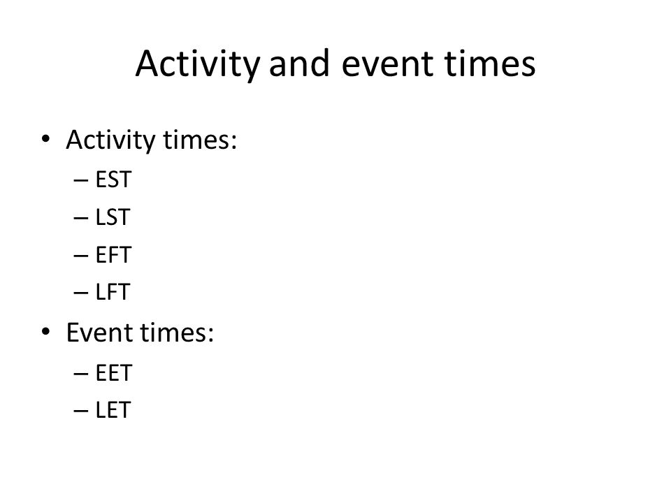 Activity and event times Activity times: – EST – LST – EFT – LFT Event times: – EET – LET