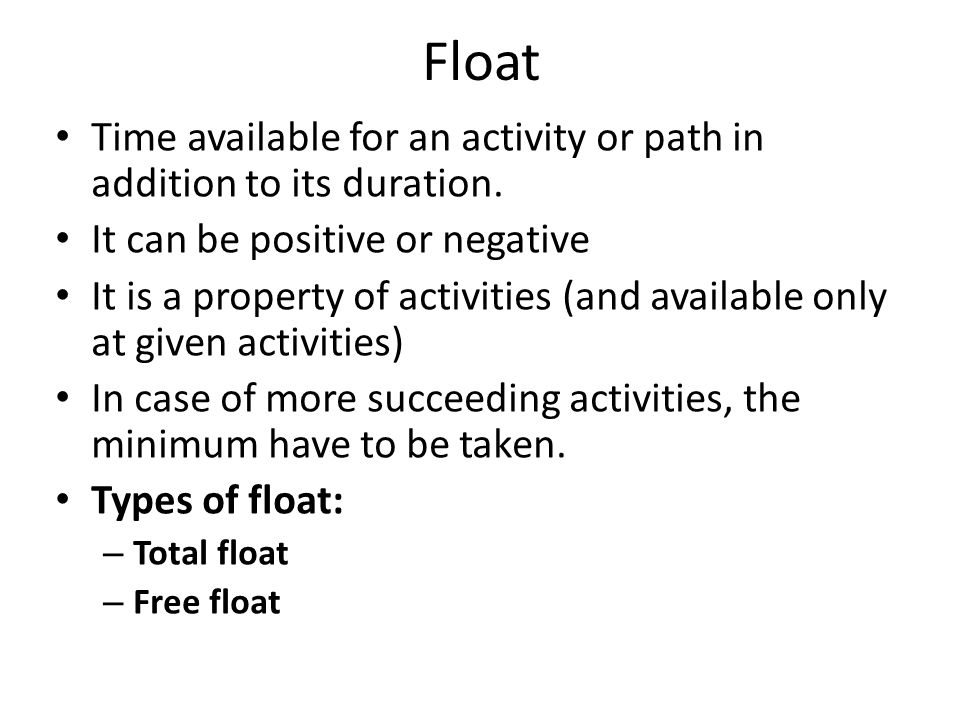 Float Time available for an activity or path in addition to its duration.