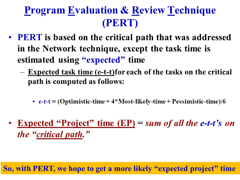 Program Evaluation & Review Technique (PERT) PERT is based on the critical path that was addressed in the Network technique, except the task time is estimated using expected time –Expected task time (e-t-t)for each of the tasks on the critical path is computed as follows: e-t-t = (Optimistic-time + 4*Most-likely-time + Pessimistic-time)/6 Expected Project time (EP) = sum of all the e-t-t's on the critical path. So, with PERT, we hope to get a more likely expected project time