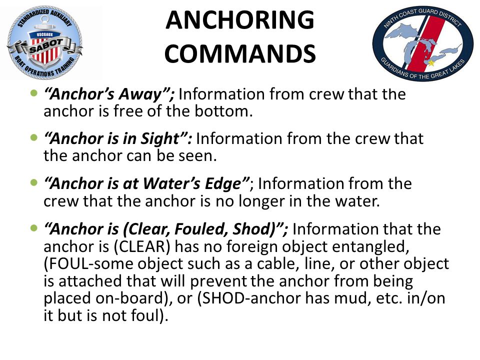 ANCHORING COMMANDS Anchor's Away ; Information from crew that the anchor is free of the bottom.