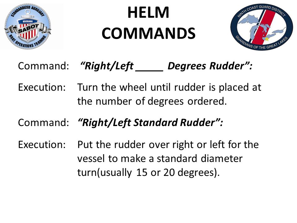HELM COMMANDS Command: Right/Left _____ Degrees Rudder : Execution:Turn the wheel until rudder is placed at the number of degrees ordered.