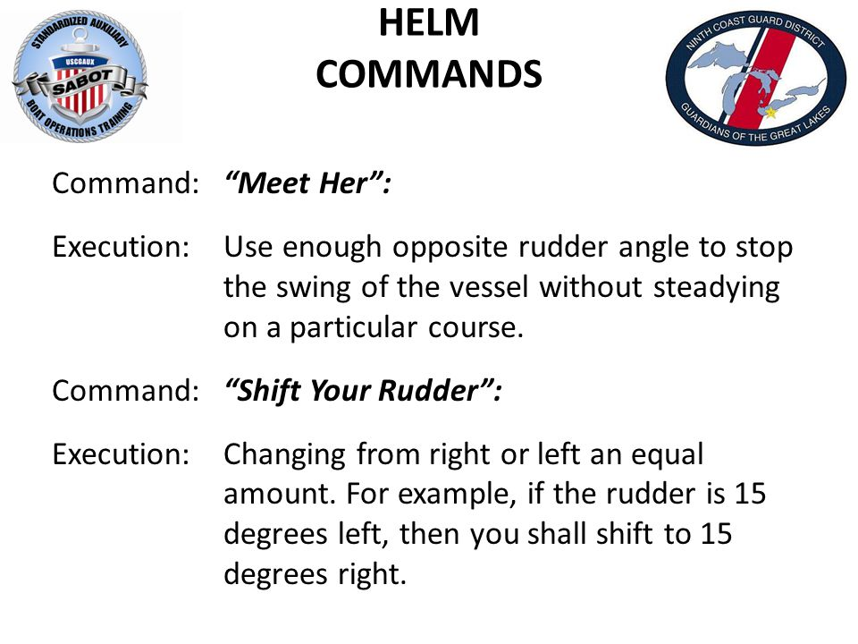 HELM COMMANDS Command: Meet Her : Execution: Use enough opposite rudder angle to stop the swing of the vessel without steadying on a particular course.