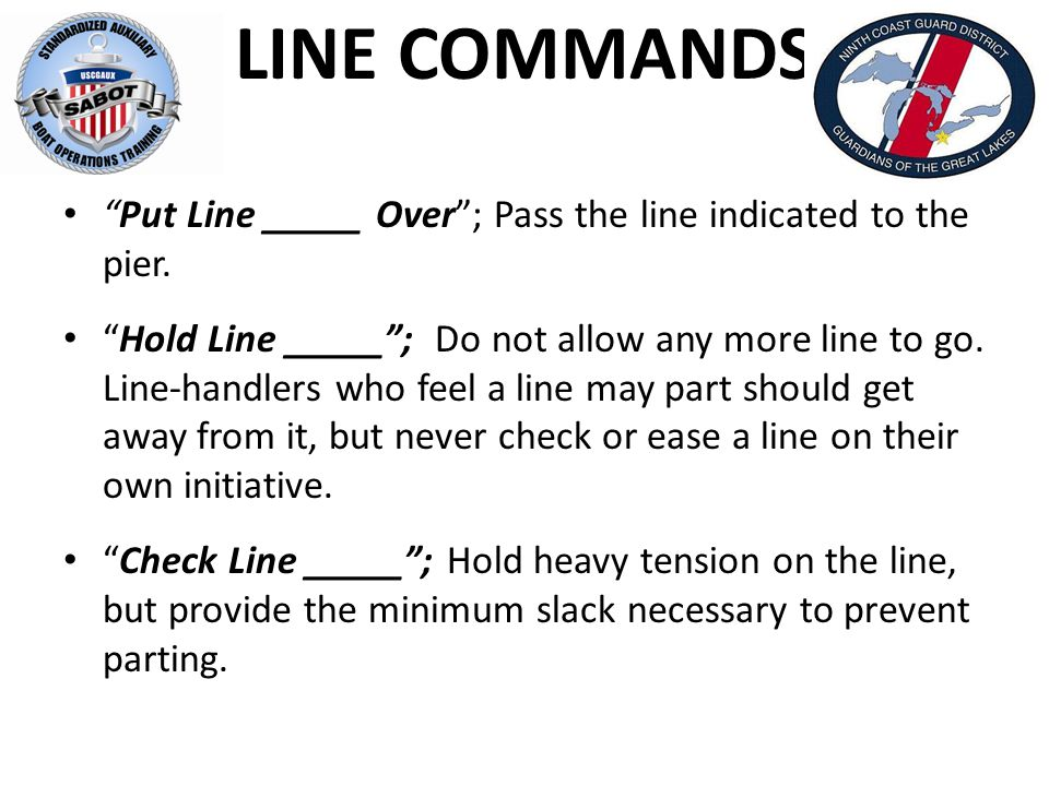LINE COMMANDS Put Line _____ Over ; Pass the line indicated to the pier.