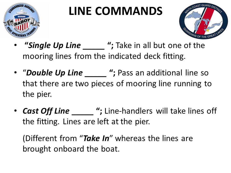 LINE COMMANDS Single Up Line _____ ; Take in all but one of the mooring lines from the indicated deck fitting.