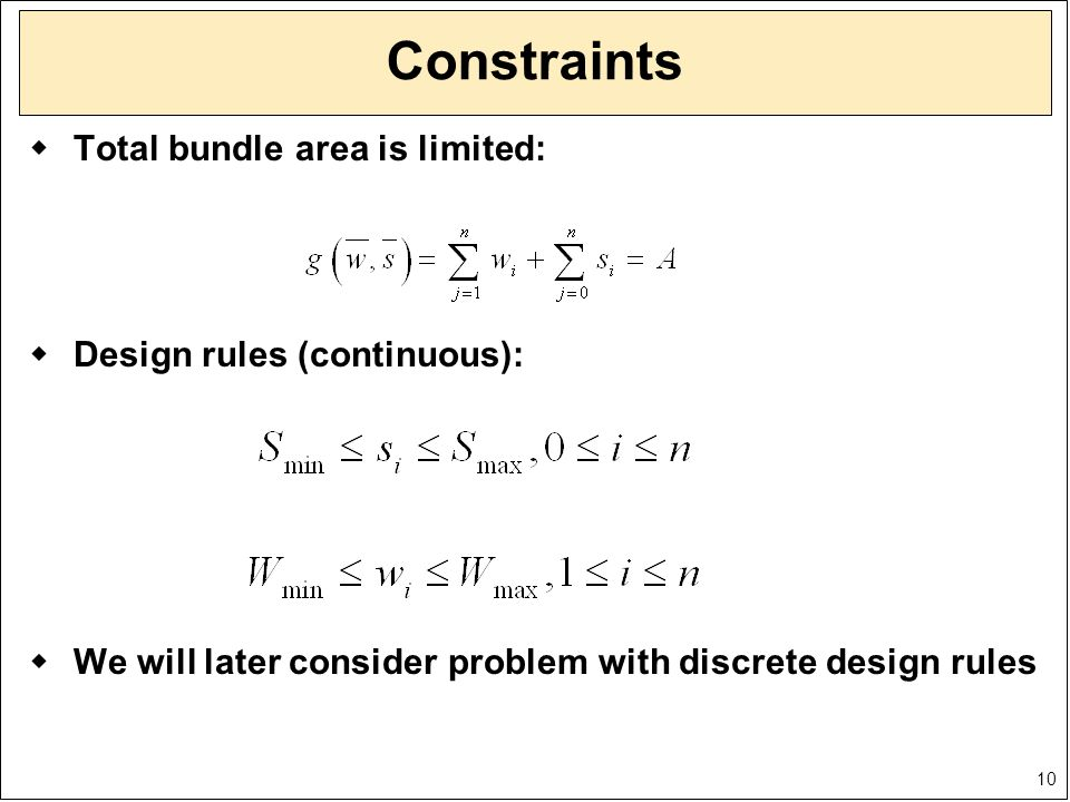 10 Constraints  Total bundle area is limited:  Design rules (continuous):  We will later consider problem with discrete design rules