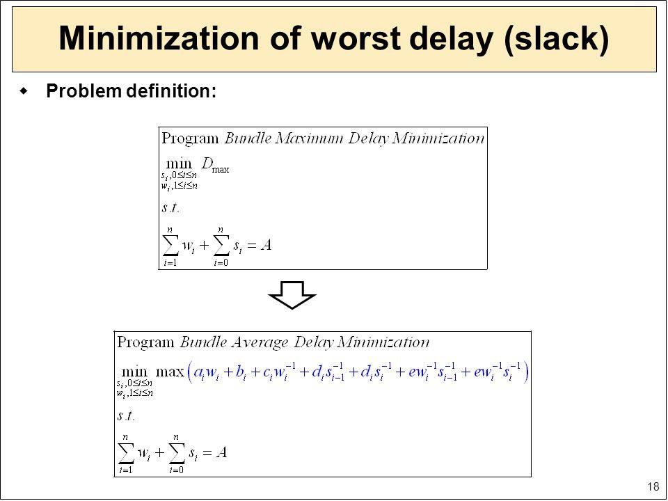 18 Minimization of worst delay (slack)  Problem definition: