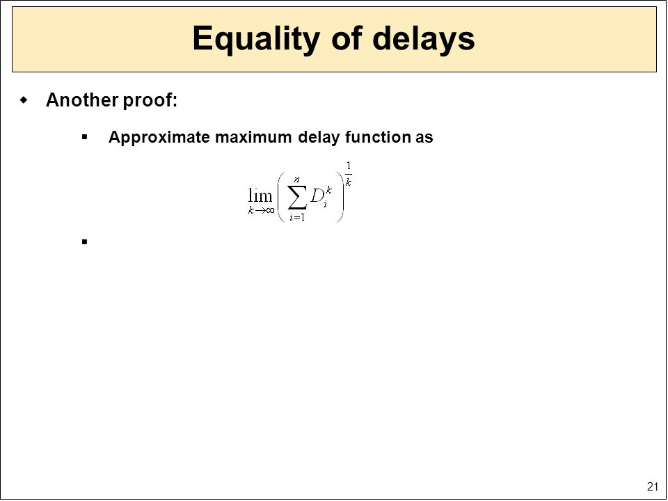 21 Equality of delays  Another proof:  Approximate maximum delay function as 