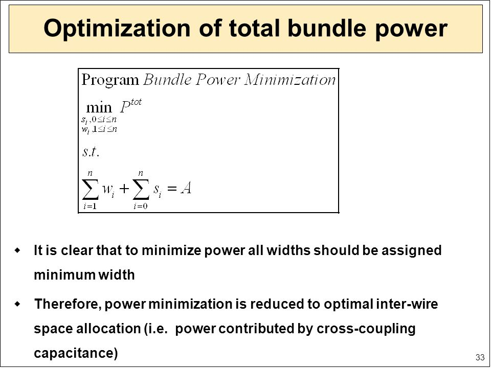 33 Optimization of total bundle power  It is clear that to minimize power all widths should be assigned minimum width  Therefore, power minimization