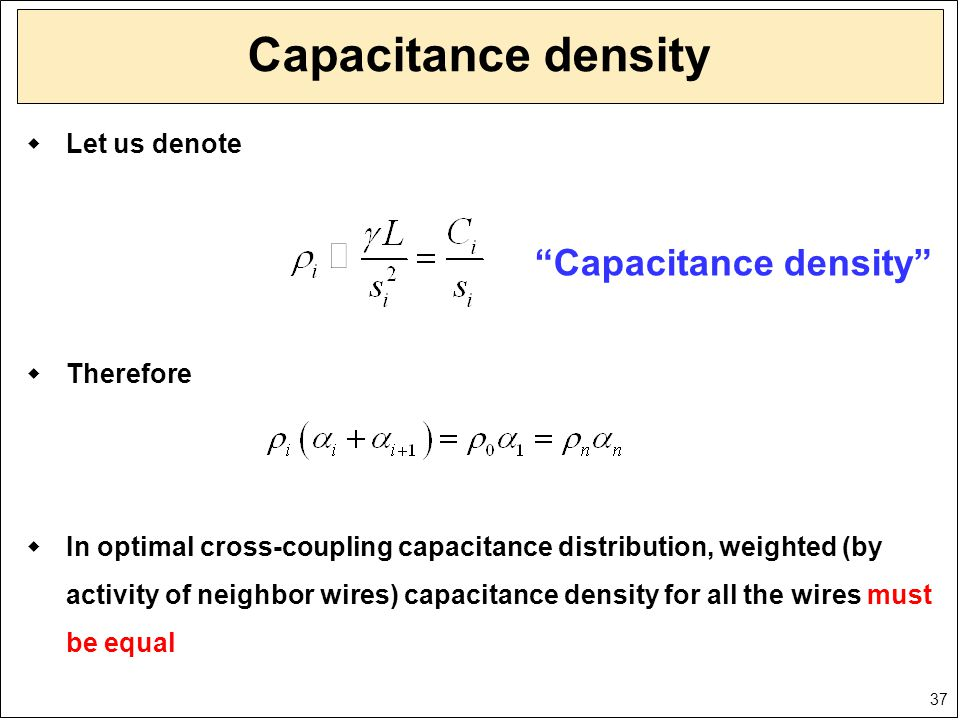 37 Capacitance density  Let us denote  Therefore  In optimal cross-coupling capacitance distribution, weighted (by activity of neighbor wires) capa