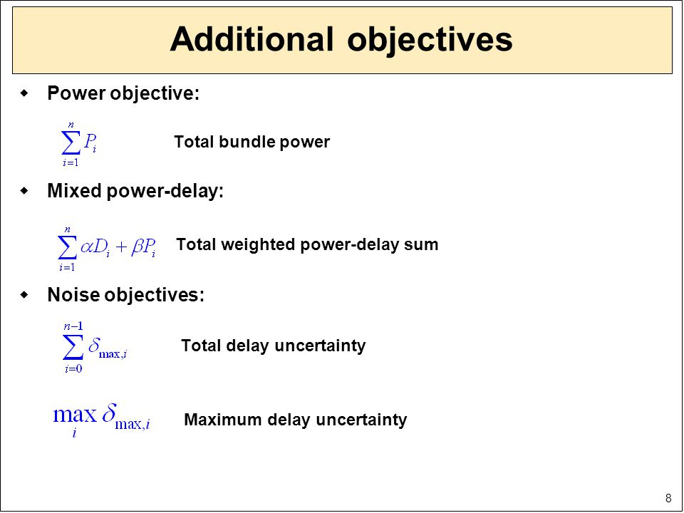 8 Additional objectives  Power objective: Total bundle power  Mixed power-delay: Total weighted power-delay sum  Noise objectives: Total delay unce