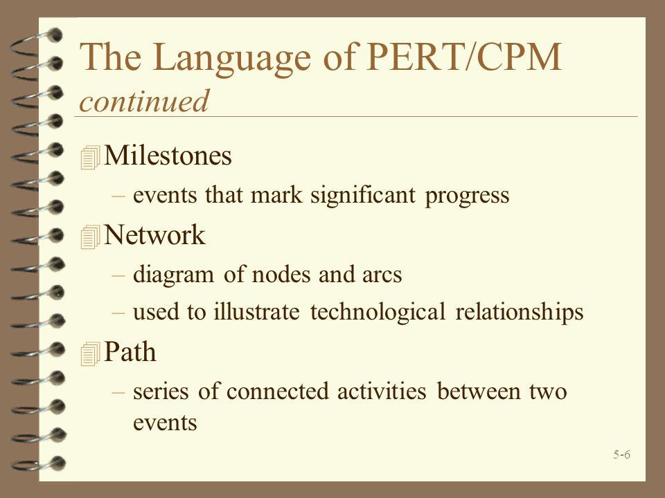 5-7 The Language of PERT/CPM concluded 4 Critical Path –set of activities on a path that if delayed will delay completion of project 4 Critical Time –time required to complete all activities on the critical path