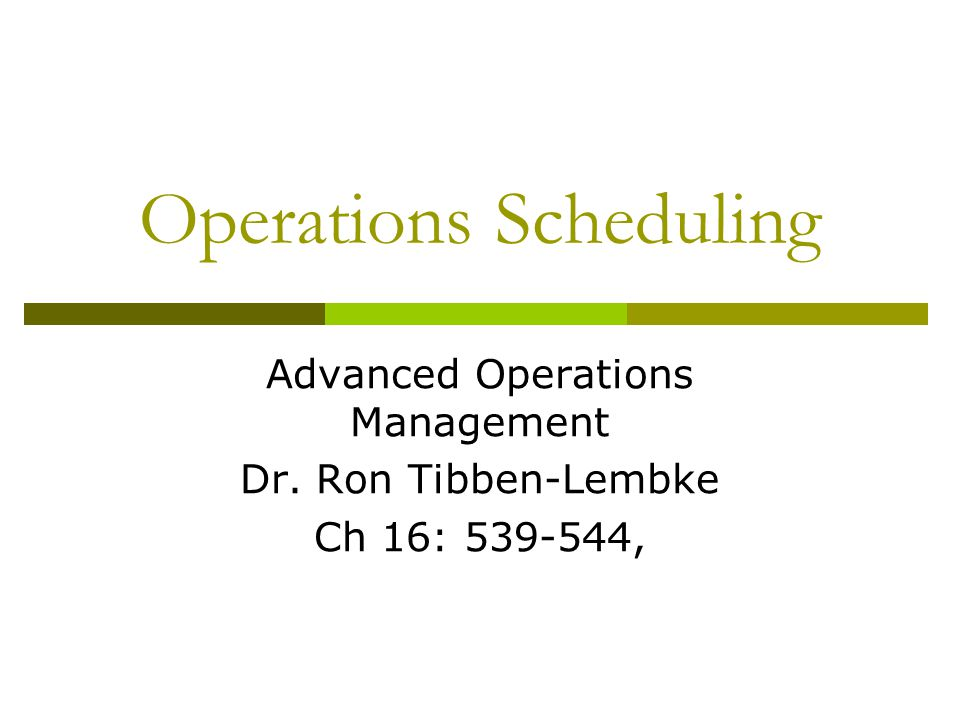 Operations Scheduling Advanced Operations Management Dr. Ron Tibben-Lembke Ch 16: 539-544,