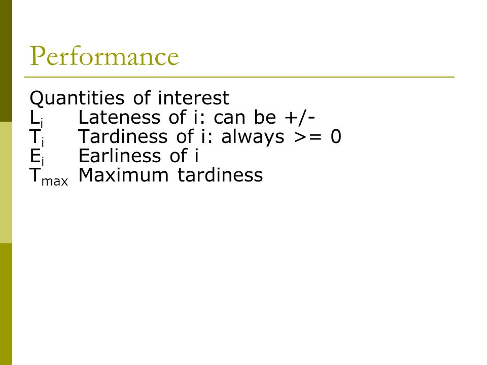 Performance Quantities of interest L i Lateness of i: can be +/- T i Tardiness of i: always >= 0 E i Earliness of i T max Maximum tardiness