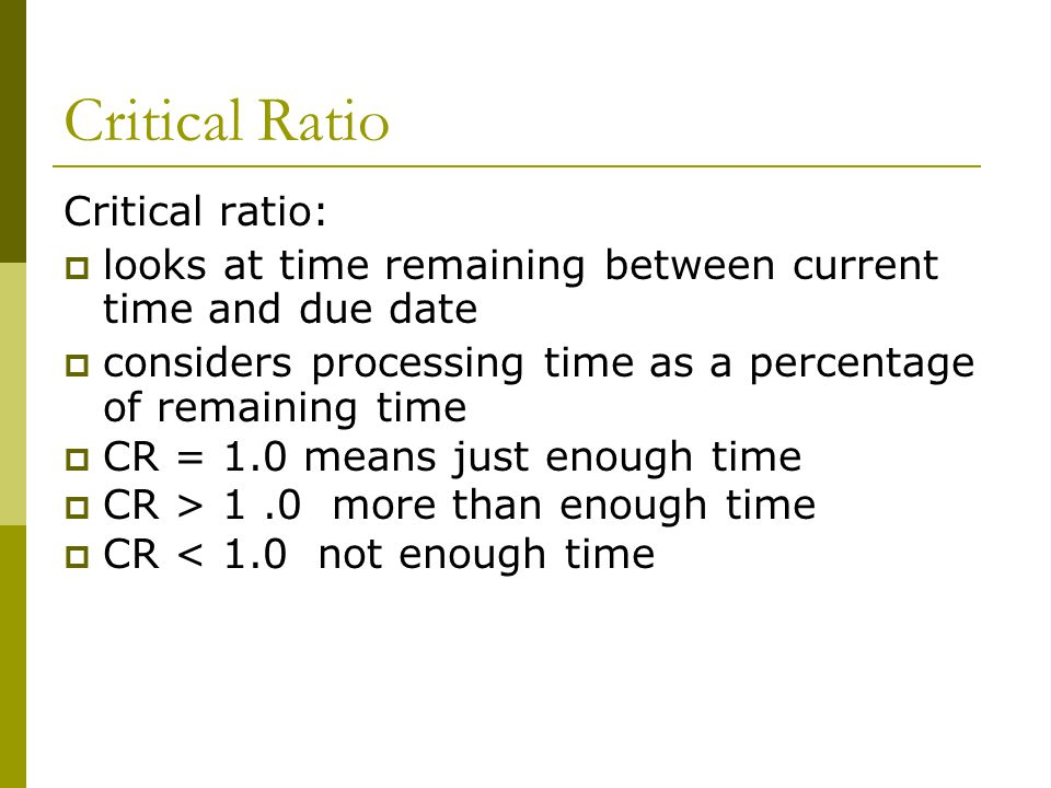 Critical Ratio Critical ratio:  looks at time remaining between current time and due date  considers processing time as a percentage of remaining time  CR = 1.0 means just enough time  CR > 1.0 more than enough time  CR < 1.0 not enough time