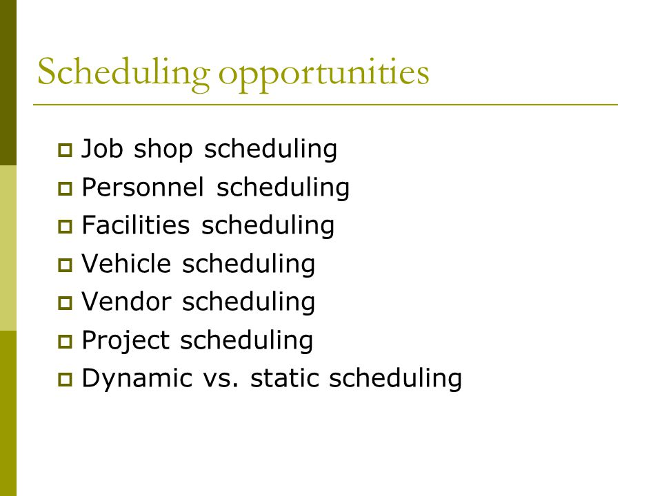  Job shop scheduling  Personnel scheduling  Facilities scheduling  Vehicle scheduling  Vendor scheduling  Project scheduling  Dynamic vs.