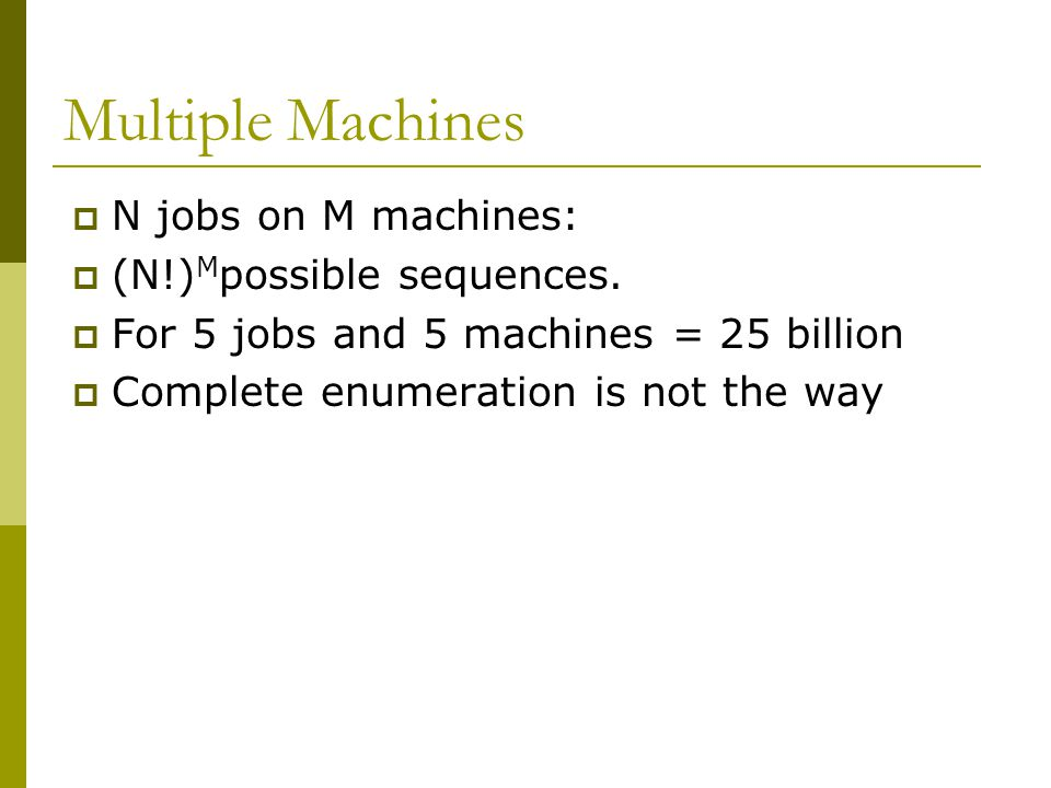 Multiple Machines  N jobs on M machines:  (N!) M possible sequences.