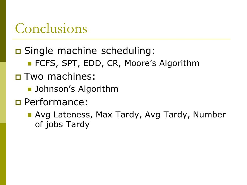 Conclusions  Single machine scheduling: FCFS, SPT, EDD, CR, Moore's Algorithm  Two machines: Johnson's Algorithm  Performance: Avg Lateness, Max Tardy, Avg Tardy, Number of jobs Tardy