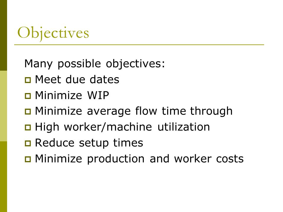 Objectives Many possible objectives:  Meet due dates  Minimize WIP  Minimize average flow time through  High worker/machine utilization  Reduce setup times  Minimize production and worker costs