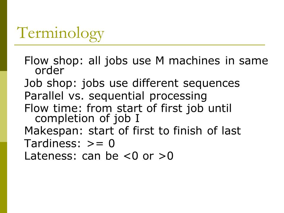 Terminology Flow shop: all jobs use M machines in same order Job shop: jobs use different sequences Parallel vs.