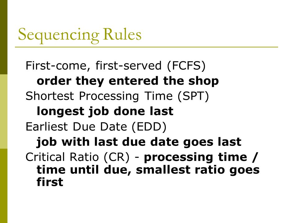 Sequencing Rules First-come, first-served (FCFS) order they entered the shop Shortest Processing Time (SPT) longest job done last Earliest Due Date (EDD) job with last due date goes last Critical Ratio (CR) - processing time / time until due, smallest ratio goes first