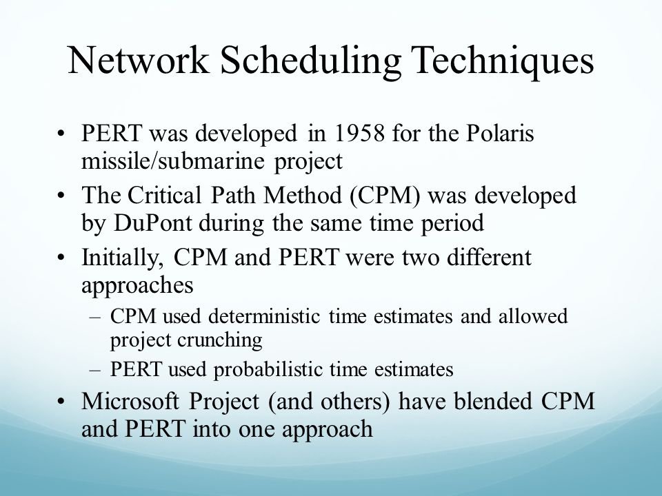 Network Scheduling Techniques PERT was developed in 1958 for the Polaris missile/submarine project The Critical Path Method (CPM) was developed by DuP