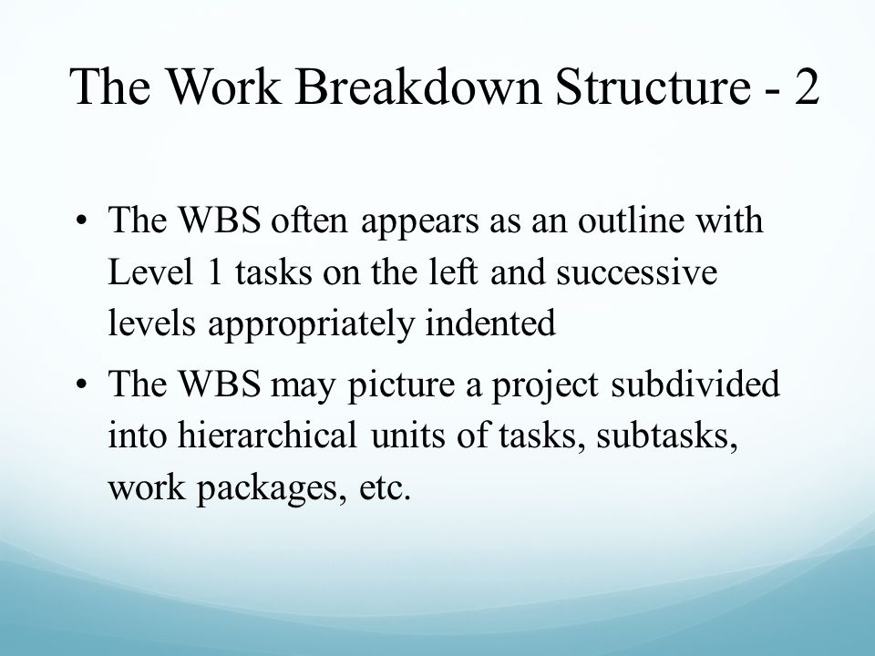 The Work Breakdown Structure - 2 The WBS often appears as an outline with Level 1 tasks on the left and successive levels appropriately indented The W