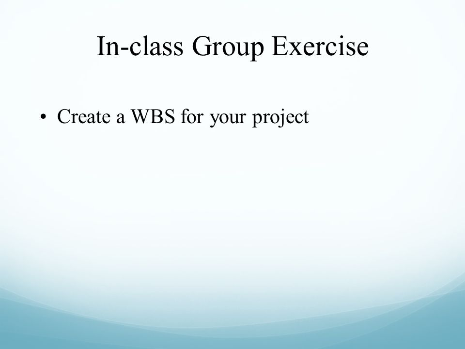 In-class Group Exercise Create a WBS for your project