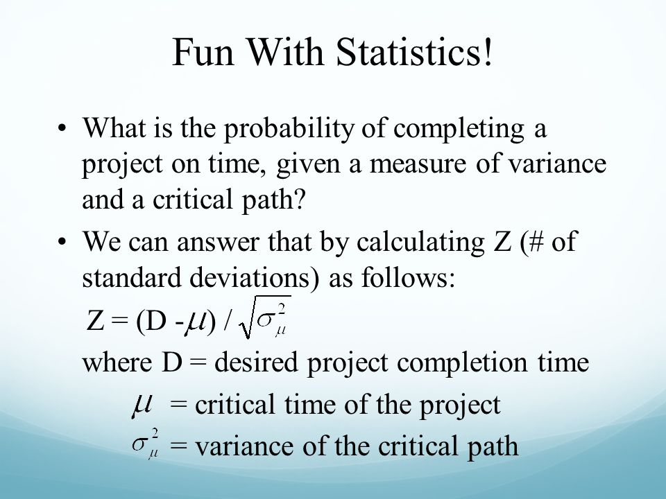 Fun With Statistics! What is the probability of completing a project on time, given a measure of variance and a critical path? We can answer that by c