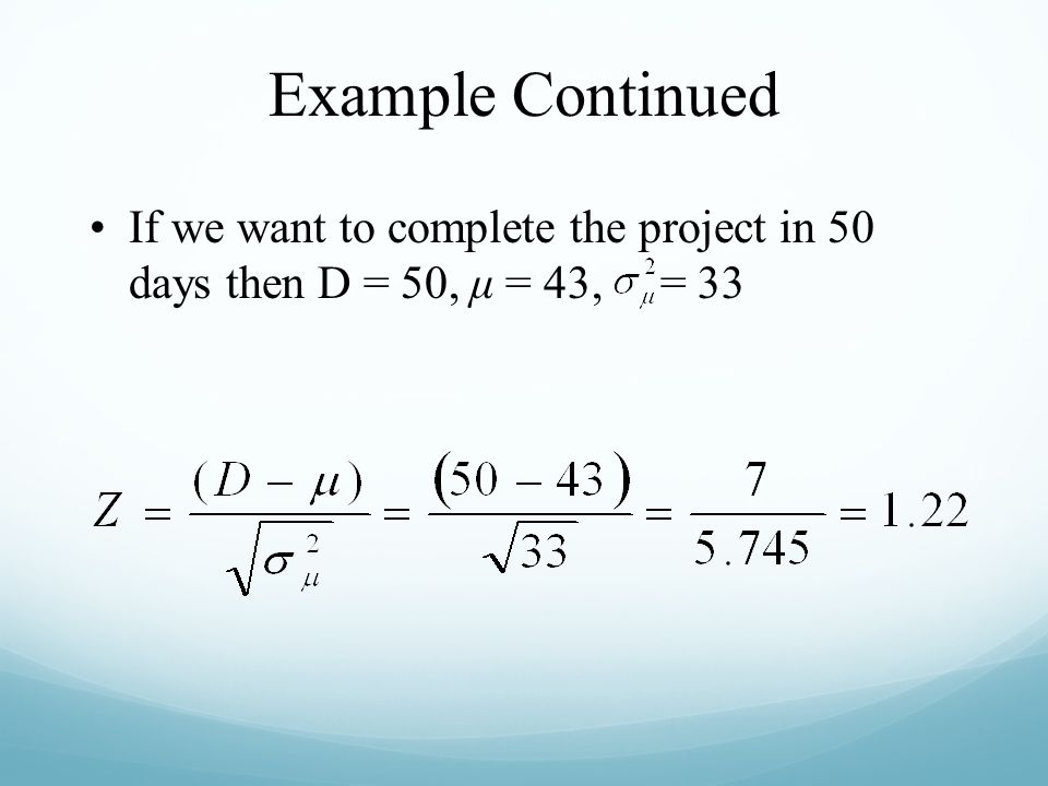 Example Continued If we want to complete the project in 50 days then D = 50, μ = 43, = 33