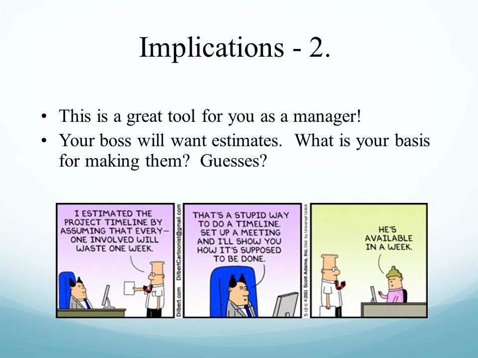 Implications - 2. This is a great tool for you as a manager! Your boss will want estimates. What is your basis for making them? Guesses?