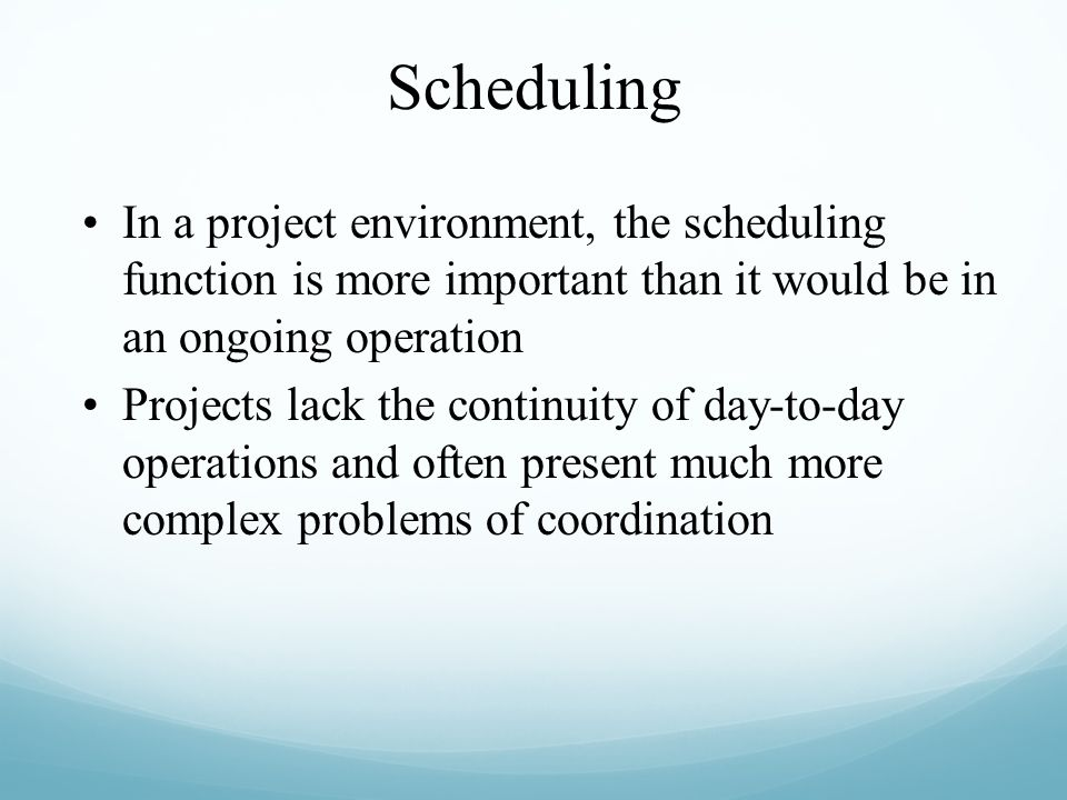 In a project environment, the scheduling function is more important than it would be in an ongoing operation Projects lack the continuity of day-to-da