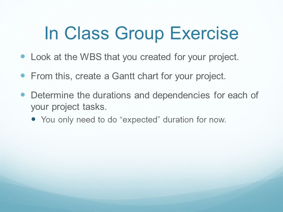 In Class Group Exercise Look at the WBS that you created for your project. From this, create a Gantt chart for your project. Determine the durations a