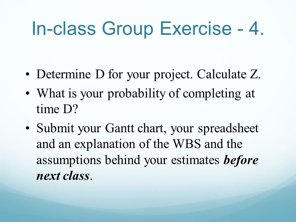 Determine D for your project. Calculate Z. What is your probability of completing at time D? Submit your Gantt chart, your spreadsheet and an explanat