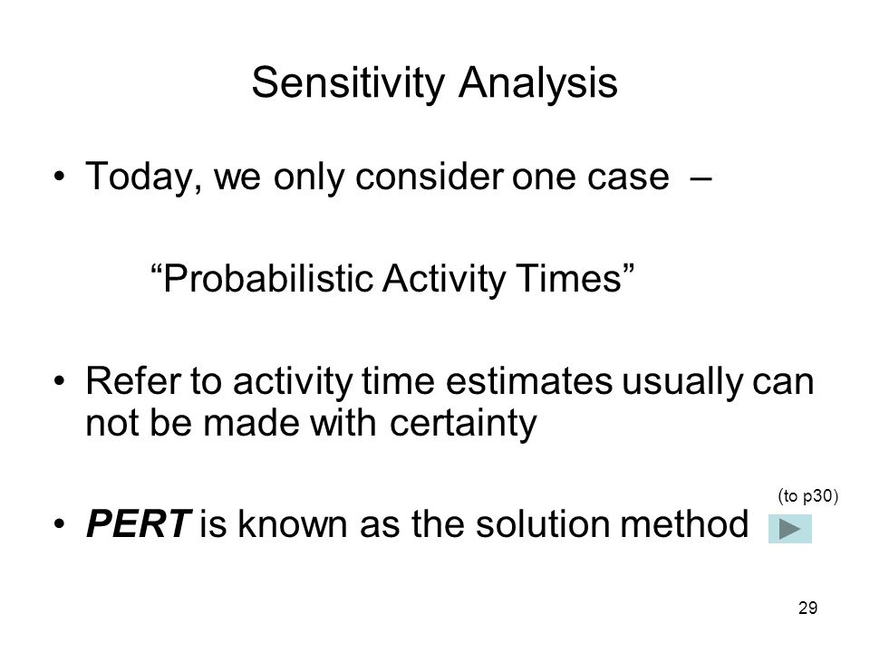 29 Sensitivity Analysis Today, we only consider one case – Probabilistic Activity Times Refer to activity time estimates usually can not be made with certainty PERT is known as the solution method ( to p30)