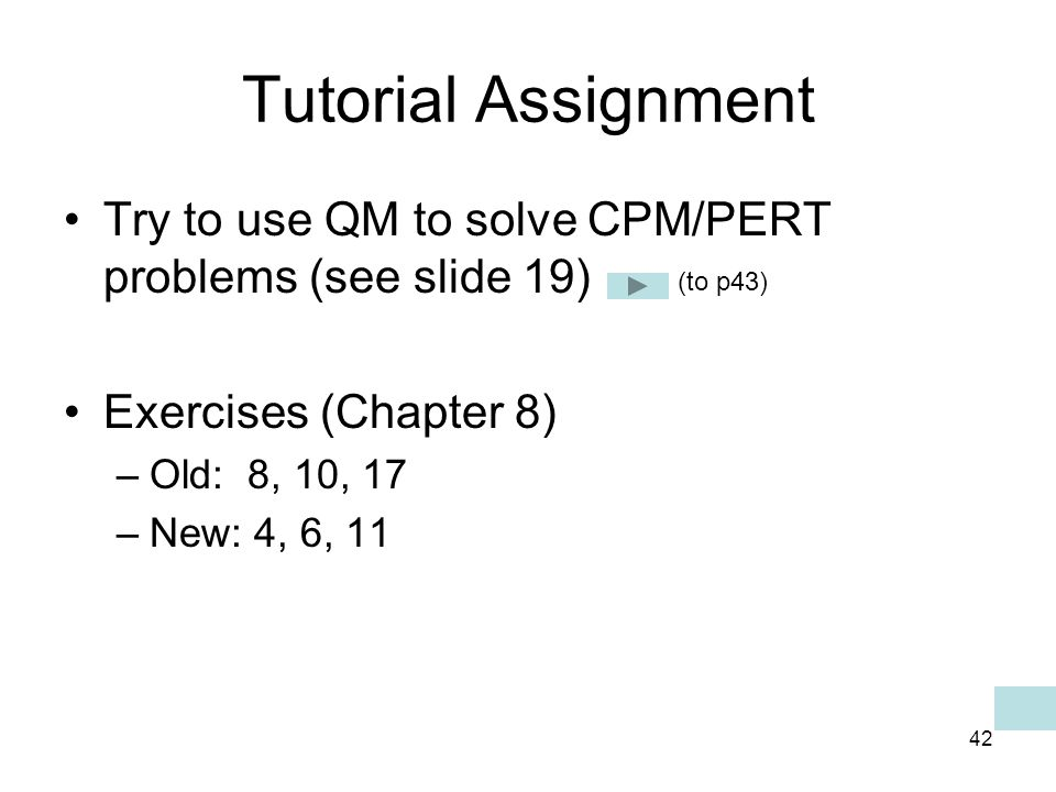 42 Tutorial Assignment Try to use QM to solve CPM/PERT problems (see slide 19) Exercises (Chapter 8) –Old: 8, 10, 17 –New: 4, 6, 11 (to p43)