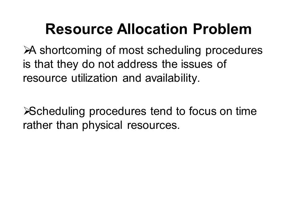 Resource Allocation Problem  A shortcoming of most scheduling procedures is that they do not address the issues of resource utilization and availability.