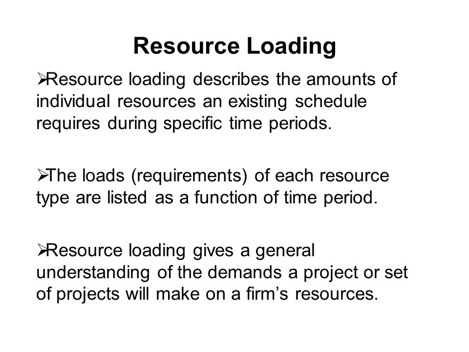 Resource Loading  Resource loading describes the amounts of individual resources an existing schedule requires during specific time periods.