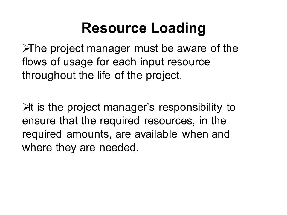 Resource Loading  The project manager must be aware of the flows of usage for each input resource throughout the life of the project.