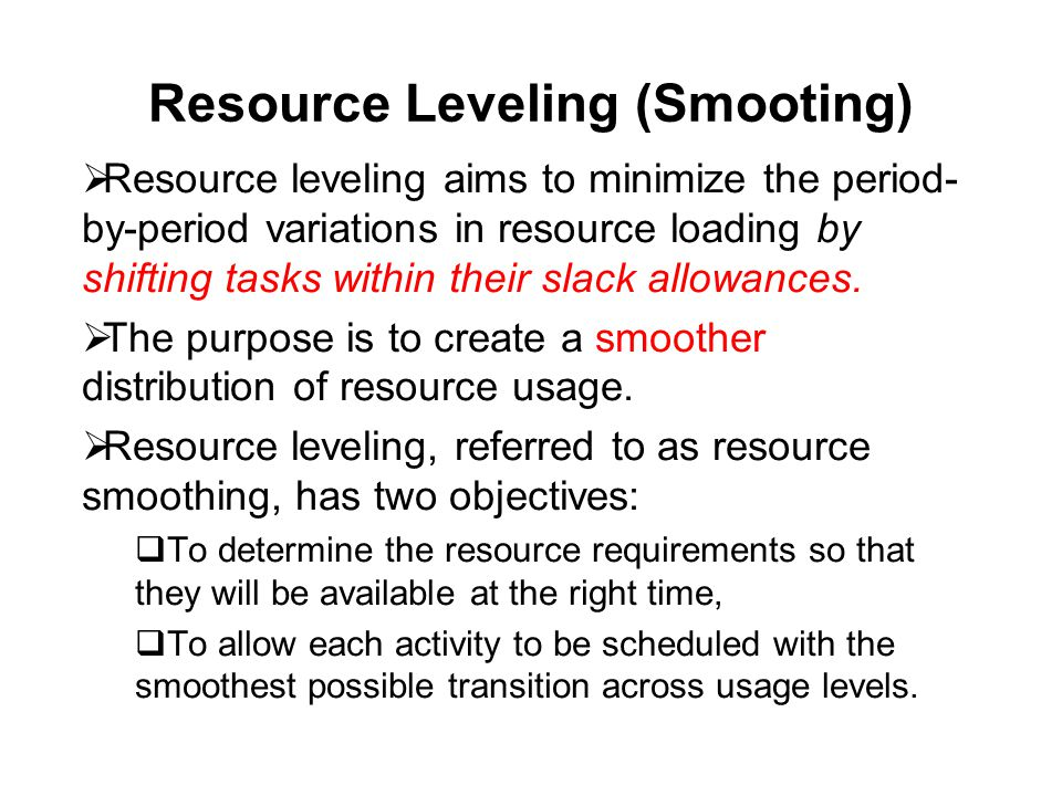 Resource Leveling (Smooting)  Resource leveling aims to minimize the period- by-period variations in resource loading by shifting tasks within their slack allowances.