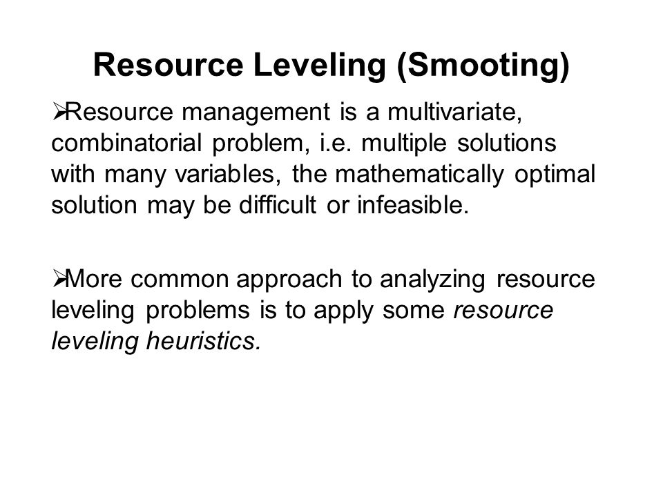 Resource Leveling (Smooting)  Resource management is a multivariate, combinatorial problem, i.e.