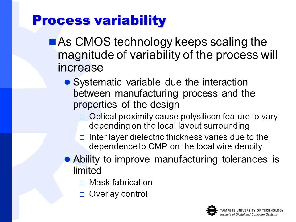Process variability As CMOS technology keeps scaling the magnitude of variability of the process will increase Systematic variable due the interaction