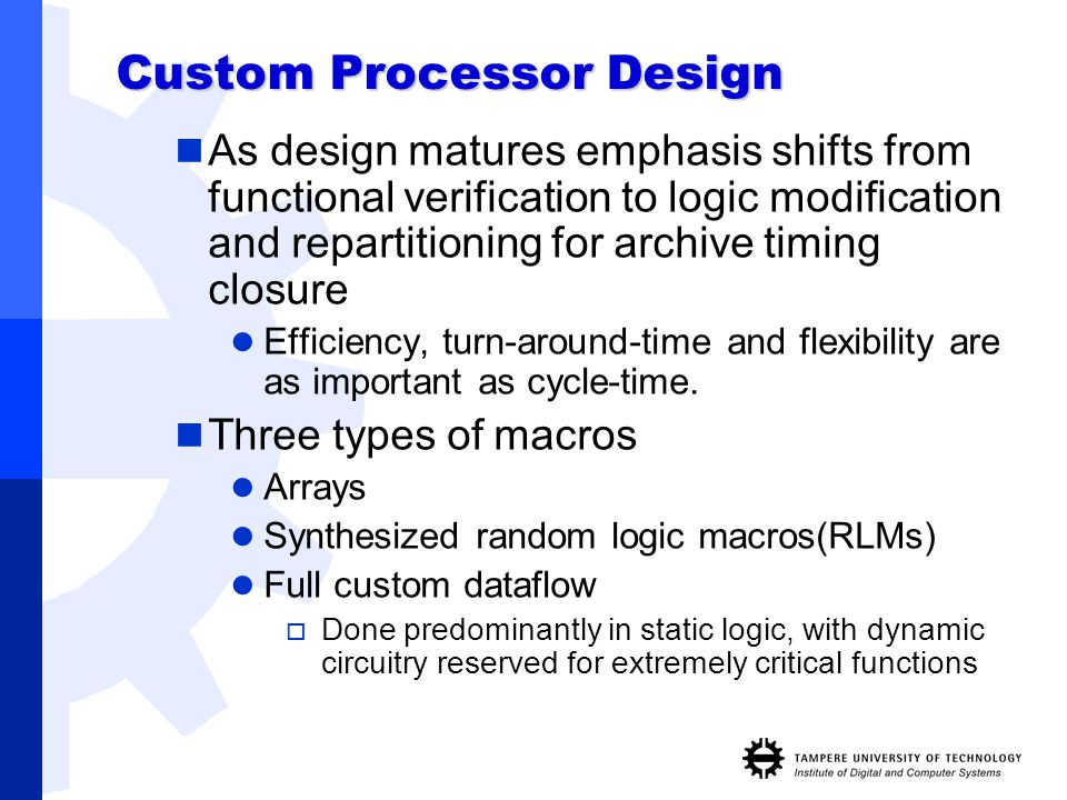 Custom Processor Design As design matures emphasis shifts from functional verification to logic modification and repartitioning for archive timing clo