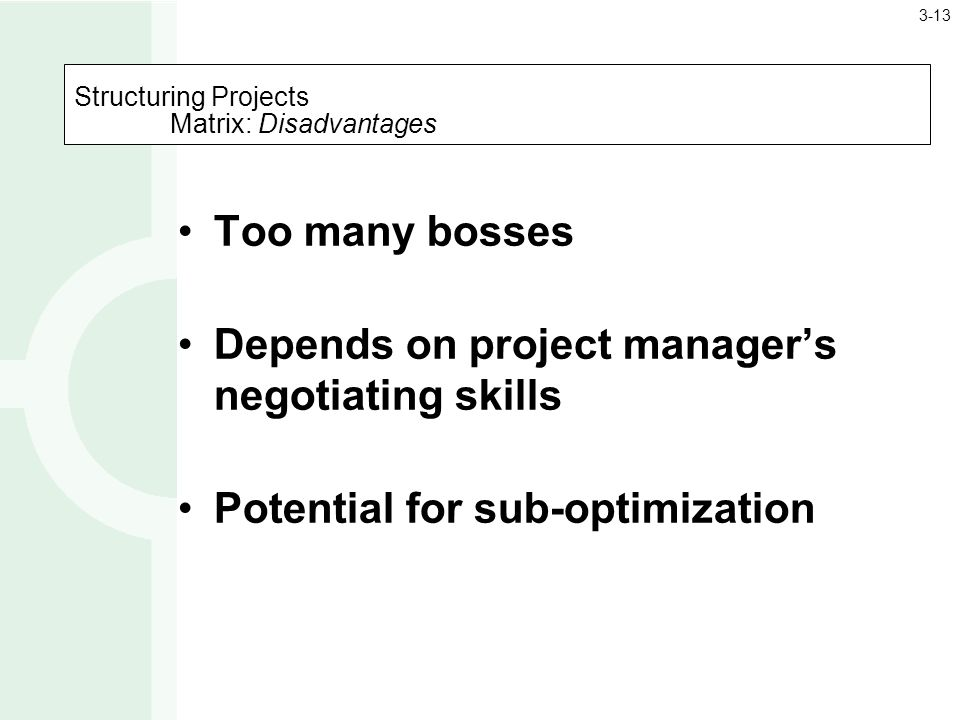 Structuring Projects Matrix: Disadvantages Too many bosses Depends on project manager's negotiating skills Potential for sub-optimization 3-13