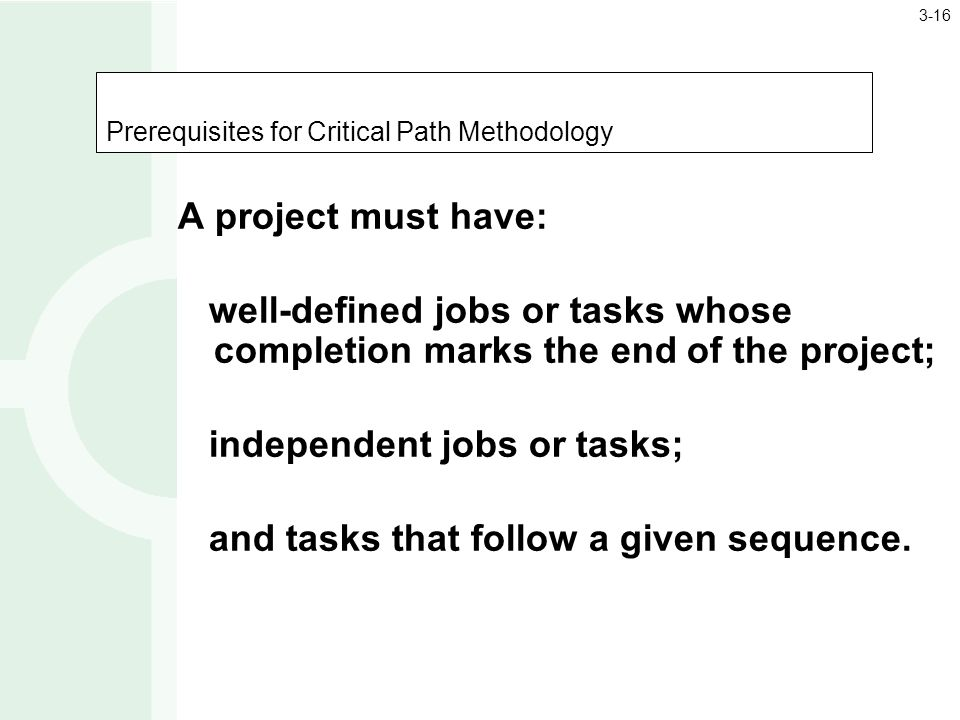 Prerequisites for Critical Path Methodology A project must have: well-defined jobs or tasks whose completion marks the end of the project; independent jobs or tasks; and tasks that follow a given sequence.
