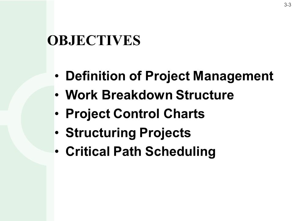 Definition of Project Management Work Breakdown Structure Project Control Charts Structuring Projects Critical Path Scheduling OBJECTIVES 3-3